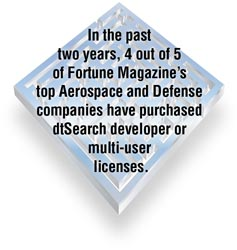 In the past two years, 4 out of 5 of Fortune Magazine's top Aerospace and Defense companies have purchased dtSearch developer or multi-user licenses. dtSearch